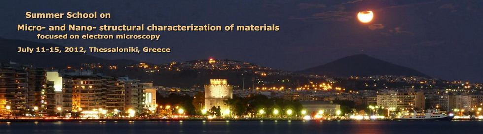 Summer school on Micro- and Nano- structural characterization of materials, July 11-15, 2012, Thessaloniki, Greece
